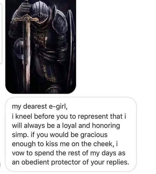 Text - my dearest e-girl, i kneel before you to represent that i will always be a loyal and honoring simp. if you would be gracious enough to kiss me on the cheek, i vow to spend the rest of my days as an obedient protector of your replies.