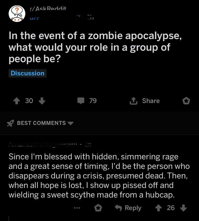 Text - r/AskReddit In the event of a zombie apocalypse, what would your role in a group of people be? Discussion 1Share t30 79 BEST COMMENTS Since I'm blessed with hidden, simmering rage and a great sense of timing, I'd be the person who disappears during a crisis, presumed dead. Then, when all hope is lost, I show up pissed off and wielding a sweet scythe made from a hubcap. Reply 26
