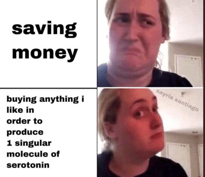 Face - saving money sayria santiago buying anything i like in order to produce 1 singular molecule of serotonin
