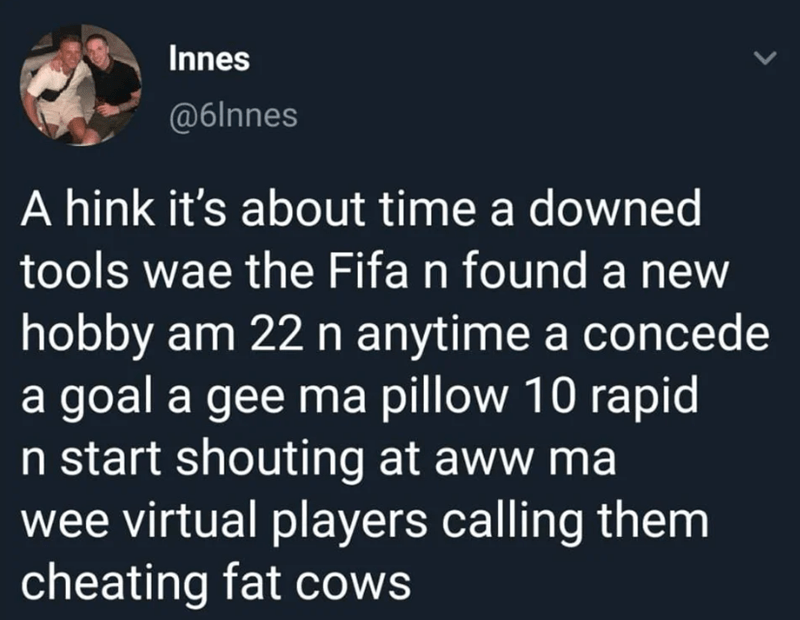 Text - Innes @6lnnes A hink it's about time a downed tools wae the Fifa n found a new hobby am 22 n anytime a concede a goal a gee ma pillow 10 rapid n start shouting at aww ma wee virtual players calling them cheating fat cows