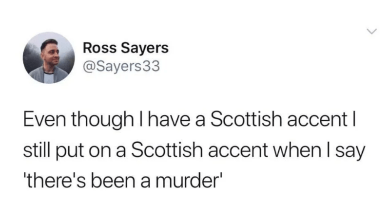 Text - Ross Sayers @Sayers33 Even though I have a Scottish accent I still put on a Scottish accent when Isay there's been a murder