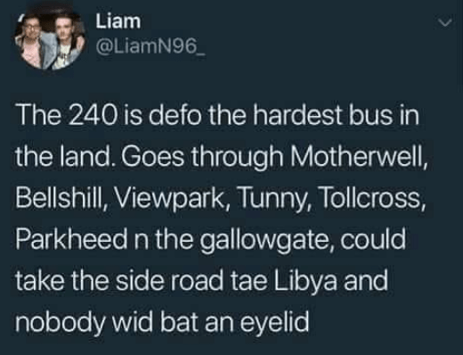 Text - Liam @LiamN96 The 240 is defo the hardest bus in the land. Goes through Motherwell, Bellshill, Viewpark, Tunny, Tollcross, Parkheed n the gallowgate, could take the side road tae Libya and nobody wid bat an eyelid