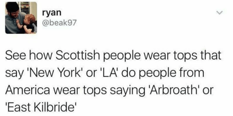 Text - ryan @beak97 See how Scottish people wear tops that say 'New York' or 'LA do people from America wear tops saying 'Arbroath' or 'East Kilbride'