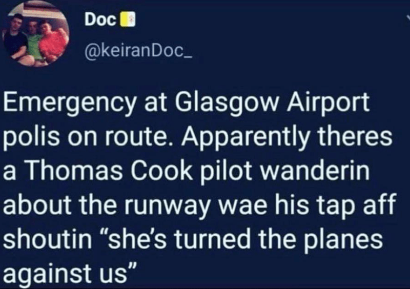 """Text - Doc @keiranDoc_ Emergency at Glasgow Airport polis on route. Apparently theres a Thomas Cook pilot wanderin about the runway wae his tap aff shoutin """"she's turned the planes against us"""""""