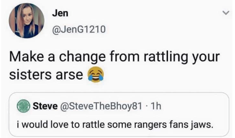 Text - Jen @JenG1210 Make a change from rattling your sisters arse Steve @SteveTheBhoy81 1h i would love to rattle some rangers fans jaws.