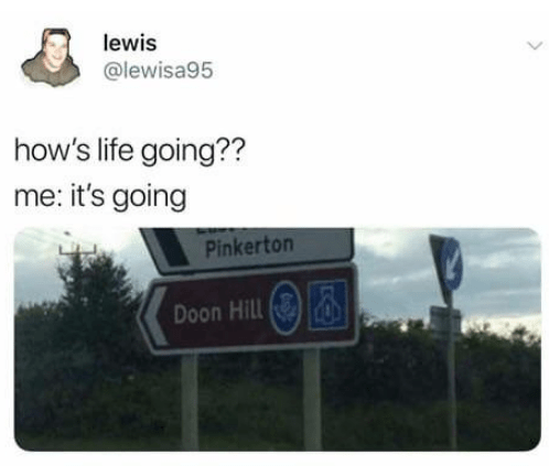 Signage - lewis @lewisa95 how's life going?? me: it's going Pinkerton Doon Hill