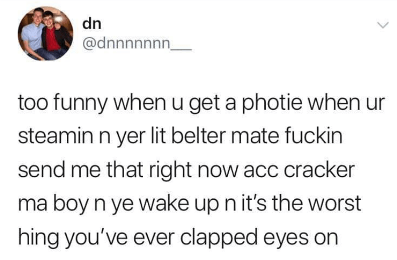 Text - dn @dnnnnnn too funny whenu get a photie when ur steamin n yer lit belter mate fuckin send me that right now acc cracker ma boy n ye wake up n it's the worst hing you've ever clapped eyes on