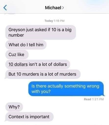 Text - Michael Today 1:19 PM Greyson just asked if 10 is a big number What do tell him Cuz like 10 dollars isn't a lot of dollars But 10 murders is a lot of murders Is there actually something wrong with you? Read 1:21 PM Why? Context is important