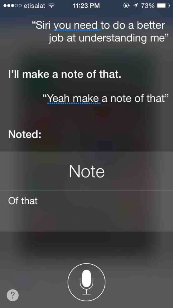 """Text - oO etisalat 11:23 PM 1 73% """"Siri you need to do a better job at understanding me"""" I'll make a note of that. """"Yeah make a note of that"""" Noted: Note Of that"""