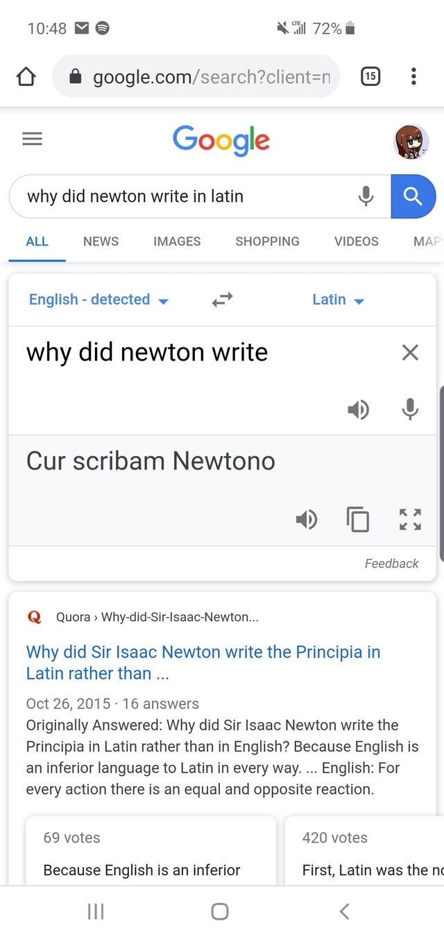 Text - X72% 10:48 google.com/search?client-n (15 Google why did newton write in latin МАР ALL NEWS IMAGES SHOPPING VIDEOS MAR English -detected Latin why did newton write X Cur scribam Newtono KY Feedback Q Quora Why-did-Sir-lsaac-Newton... Why did Sir Isaac Newton write the Principia in Latin rather than... Oct 26, 2015 16 answers Originally Answered: Why did Sir Isaac Newton write the Principia in Latin rather than in English? Because English is an inferior language to Latin in every way. ...