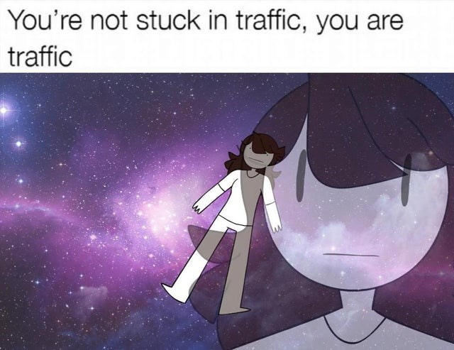 Cartoon - You're not stuck in traffic, you are traffic