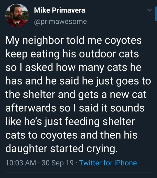 Text - Mike Primavera @primawesome My neighbor told me coyotes keep eating his outdoor cats sol asked how many cats he has and he said he just goes to the shelter and gets a new cat afterwards soI said it sounds like he's just feeding shelter cats to coyotes and then his daughter started crying. 10:03 AM 30 Sep 19 Twitter for iPhone