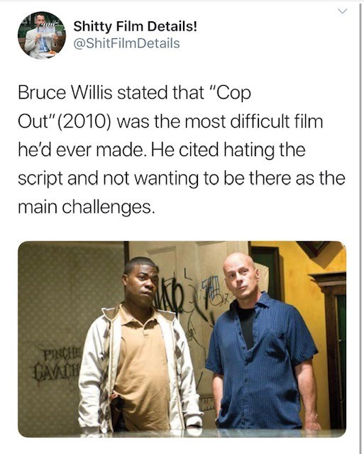 """Text - Shitty Film Details! @ShitFilmDetails Bruce Willis stated that """"Cop Out""""(2010) was the most difficult film he'd ever made. He cited hating the script and not wanting to be there as the main challenges PINCHE CAVACH"""