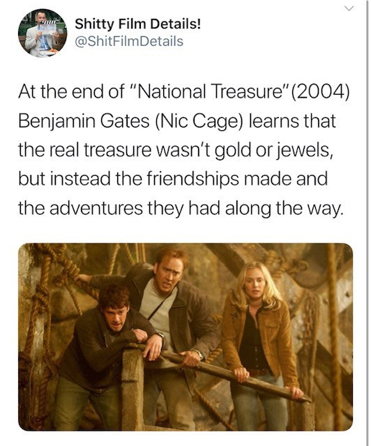 """Text - Shitty Film Details! @ShitFilmDetails At the end of """"National Treasure"""" (2004) Benjamin Gates (Nic Cage) learns that the real treasure wasn't gold or jewels, but instead the friendships made and the adventures they had along the way."""