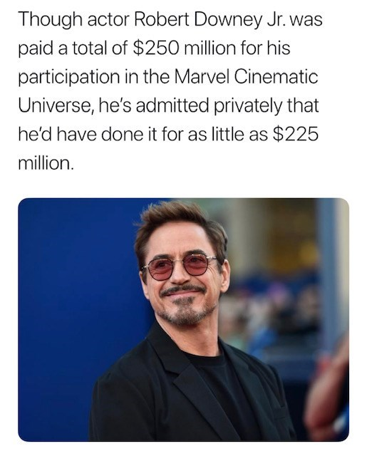 Text - Though actor Robert Downey Jr.was paid a total of $250 million for his participation in the Marvel Cinematic Universe, he's admitted privately that he'd have done it for as little as $225 million