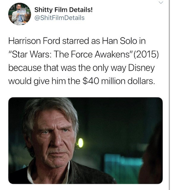 """Text - Shitty Film Details! @ShitFilmDetails Harrison Ford starred as Han Solo in """"Star Wars: The Force Awakens"""" (2015) because that was the only way Disney would give him the $40 million dollars."""