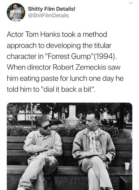 """Text - Shitty Film Details! @ShitFilmDetails Actor Tom Hanks took a method approach to developing the titular character in """"Forrest Gump""""(1994) When director Robert Zemeckis saw him eating paste for lunch one day he told him to """"dial it back a bit"""""""