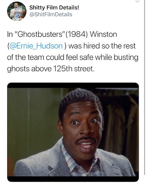 """Text - Shitty Film Details! @ShitFilmDetails In """"Ghostbusters"""" (1984) Winston (@Ernie_Hudson ) was hired so the rest of the team could feel safe while busting ghosts above 125th street."""