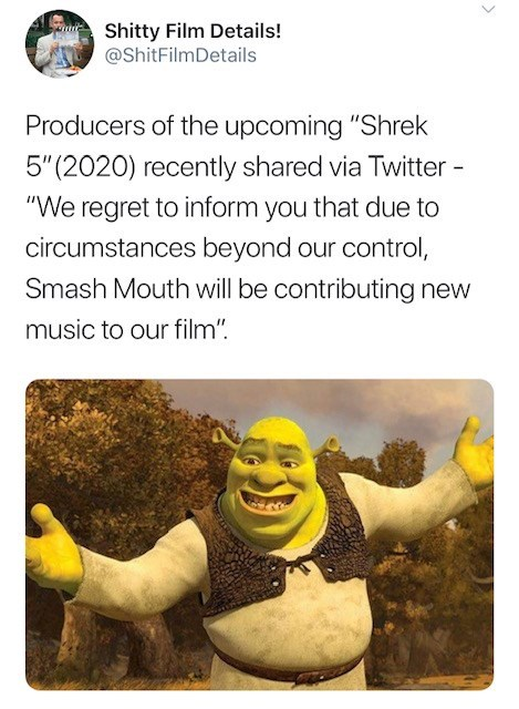 """Text - Shitty Film Details! @ShitFilmDetails Producers of the upcoming """"Shrek 5""""(2020) recently shared via Twitter - """"We regret to inform you that due to circumstances beyond our control, Smash Mouth will be contributing new music to our film"""""""