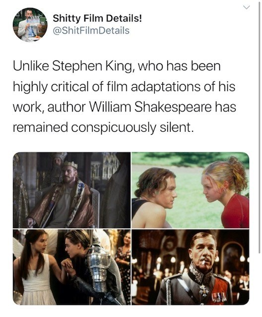Text - Shitty Film Details! @ShitFilmDetails Unlike Stephen King, who has been highly critical of film adaptations of his work, author William Shakespeare has remained conspicuously silent