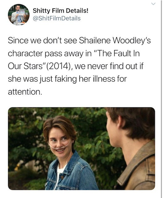 """Text - Shitty Film Details! @ShitFilmDetails Since we don't see Shailene Woodley's character pass away in """"The Fault In Our Stars"""" (2014), we never find out if she was just faking her illness for attention"""