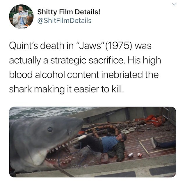 """Adaptation - Shitty Film Details! @ShitFilmDetails Quint's death in """"Jaws""""(1975) was actually a strategic sacrifice. His high blood alcohol content inebriated the shark making it easier to kill."""