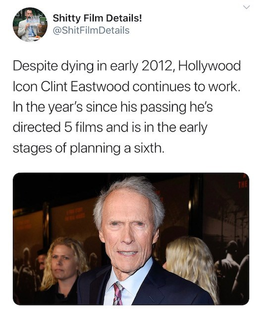 Text - Shitty Film Details! @ShitFilmDetails Despite dying in early 2012, Hollywood lcon Clint Eastwood continues to work. In the year's since his passing he's directed 5 films and is in the early stages of planning a sixth. THE