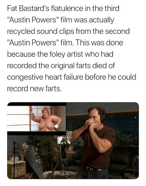 """Text - Fat Bastard's flatulence in the third """"Austin Powers"""" film was actually recycled sound clips from the second """"Austin Powers"""" film. This was done because the foley artist who had recorded the original farts died of congestive heart failure before he could record new farts."""