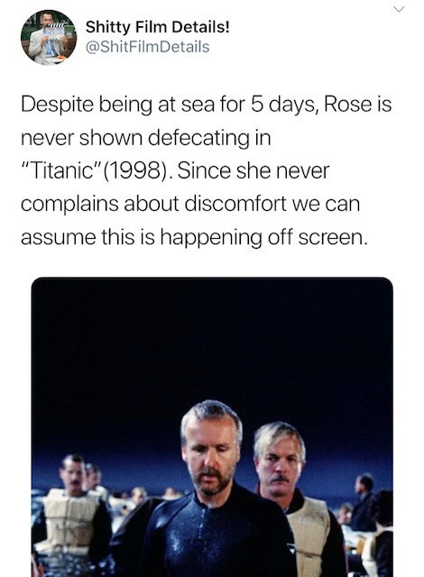 """Text - Shitty Film Details! @ShitFilmDetails Despite being at sea for 5 days, Rose is never shown defecating in """"Titanic"""" (1998). Since she never complains about discomfort we can assume this is happening off screen. >"""
