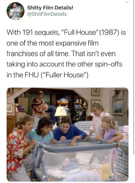 """Text - Shitty Film Details! @ShitFilmDetails With 191 sequels, """"Full House""""(1987) is one of the most expansive film franchises of all time. That isn't even taking into account the other spin-offs in the FHU (""""Fuller House"""")"""
