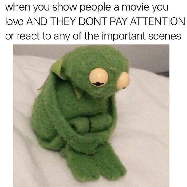 Green - when you show people a movie you love AND THEY DONT PAY ATTENTION or react to any of the important scenes