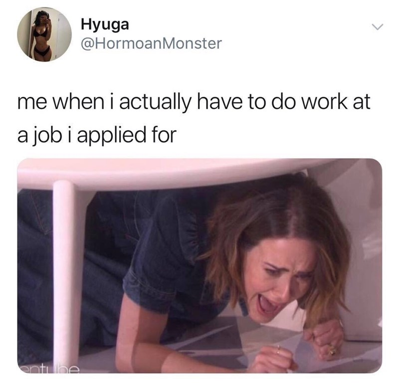 Product - Hyuga @HormoanMonster me when i actually have to do work at a job i applied for