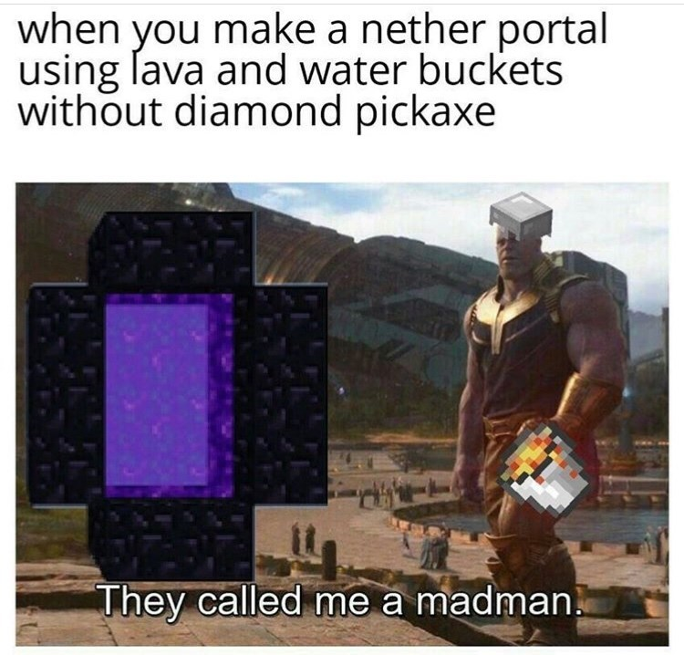 when you make a nether portal using lava and water buckets without diamond pickaxe They called me a madman