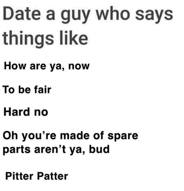 Text - Date a guy who says things like How are ya, now To be fair Hard no Oh you're made of spare parts aren't ya, bud Pitter Patter