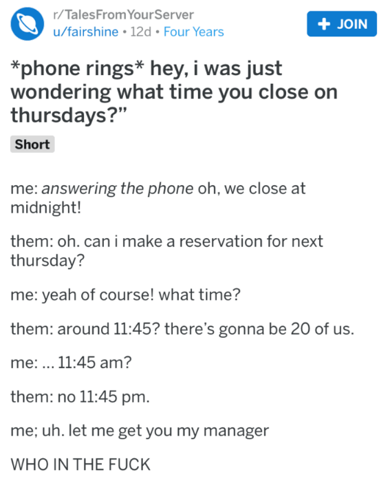 "Text - r/TalesFrom YourServer +JOIN u/fairshine 12d Four Years *phone rings* hey, i was just wondering what time you close on thursdays?"" Short me: answering the phone oh, we close at midnight! them: oh. can i make a reservation for next thursday? me: yeah of course! what time? them: around 11:45? there's gonna be 20 of us. me: .. 11:45 am? them: no 11:45 pm. me; uh. let me get you my manager WHO IN THE FUCK"