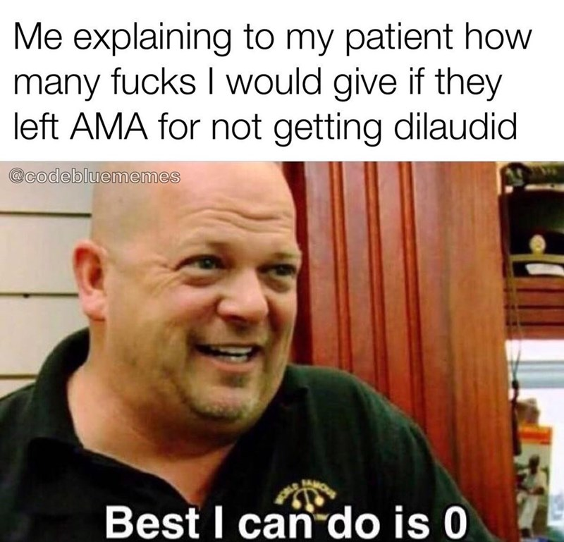 Facial expression - Me explaining to my patient how many fucks I would give if they left AMA for not getting dilaudid @codebluememes Best I can do is 0