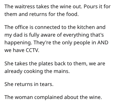 Text - The waitress takes the wine out. Pours it for them and returns for the food. The office is connected to the kitchen and my dad is fully aware of everything that's happening. They're the only people in AND we have CCTV. She takes the plates back to them, we are already cooking the mains. She returns in tears. The woman complained about the wine.