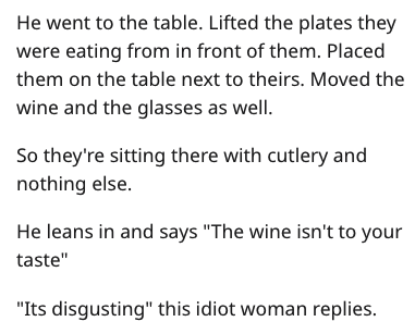 "Text - He went to the table. Lifted the plates they were eating from in front of them. Placed them on the table next to theirs. Moved the wine and the glasses as well. So they're sitting there with cutlery and nothing else. He leans in and says ""The wine isn't to your taste"" ""Its disgusting"" this idiot woman replies."