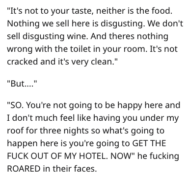 "Text - ""It's not to your taste, neither is the food. Nothing we sell here is disgusting. We don't sell disgusting wine. And theres nothing wrong with the toilet in your room. It's not cracked and it's very clean."" ""But.. ""SO. You're not going to be happy here and I don't much feel like having you under my roof for three nights so what's going to happen here is you're going to GET THE FUCK OUT OF MY HOTEL. NOW"" he fucking ROARED in their faces."