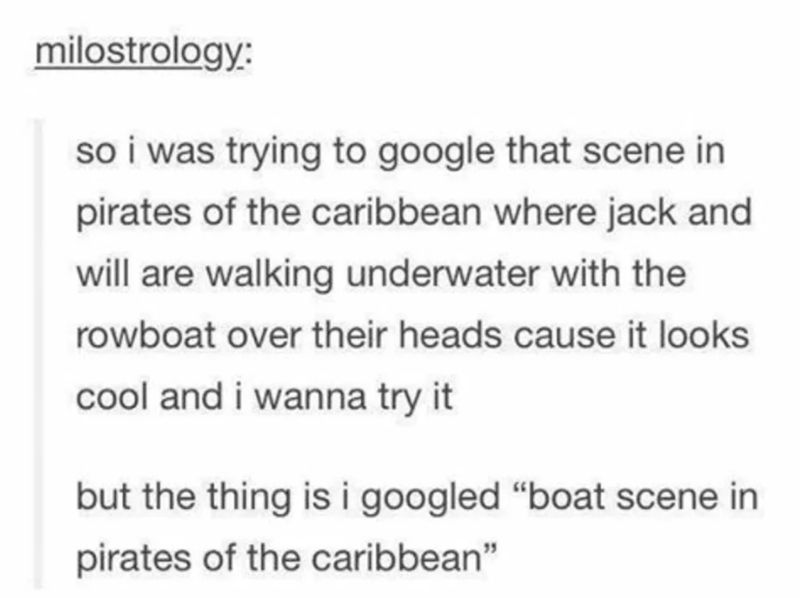 "Text - milostrology: so i was trying to google that scene in pirates of the caribbean where jack and will are walking underwater with the rowboat over their heads cause it looks cool and i wanna try it but the thing is i googled ""boat scene in pirates of the caribbean"""