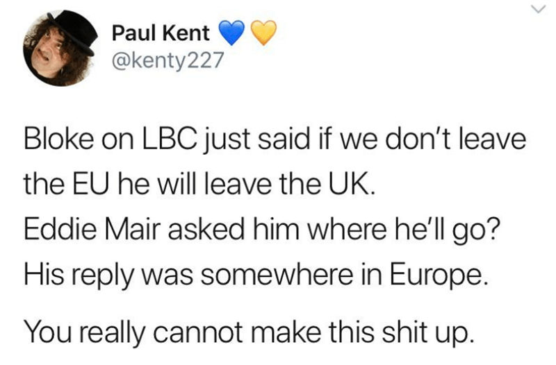 Text - Paul Kent @kenty227 Bloke on LBCjust said if we don't leave the EU he will leave the UK. Eddie Mair asked him where he'llgo? His reply was somewhere in Europe. You really cannot make this shit up.