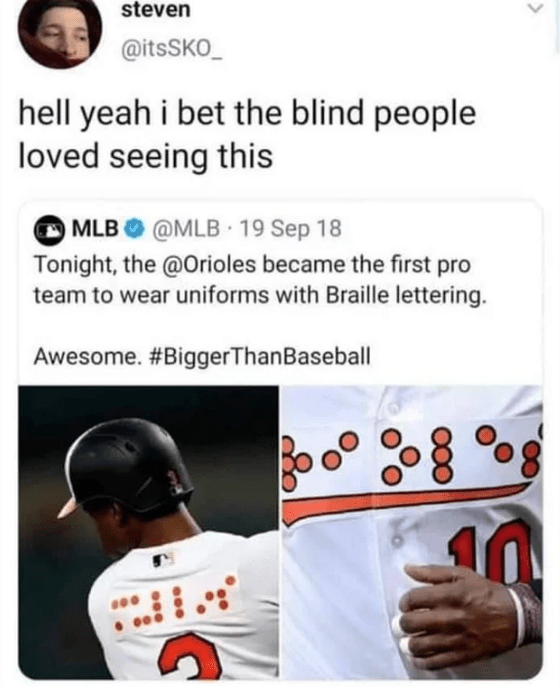 Text - steven @itsSKO hell yeah i bet the blind people loved seeing this MLB @MLB 19 Sep 18 Tonight, the @Orioles became the first pro team to wear uniforms with Braille lettering. Awesome. #BiggerThanBaseball