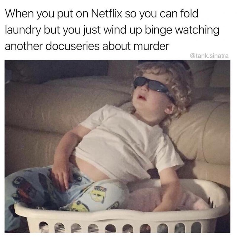 Text - When you put on Netflix so you can fold laundry but you just wind up binge watching another docuseries about murder @tank.sinatra