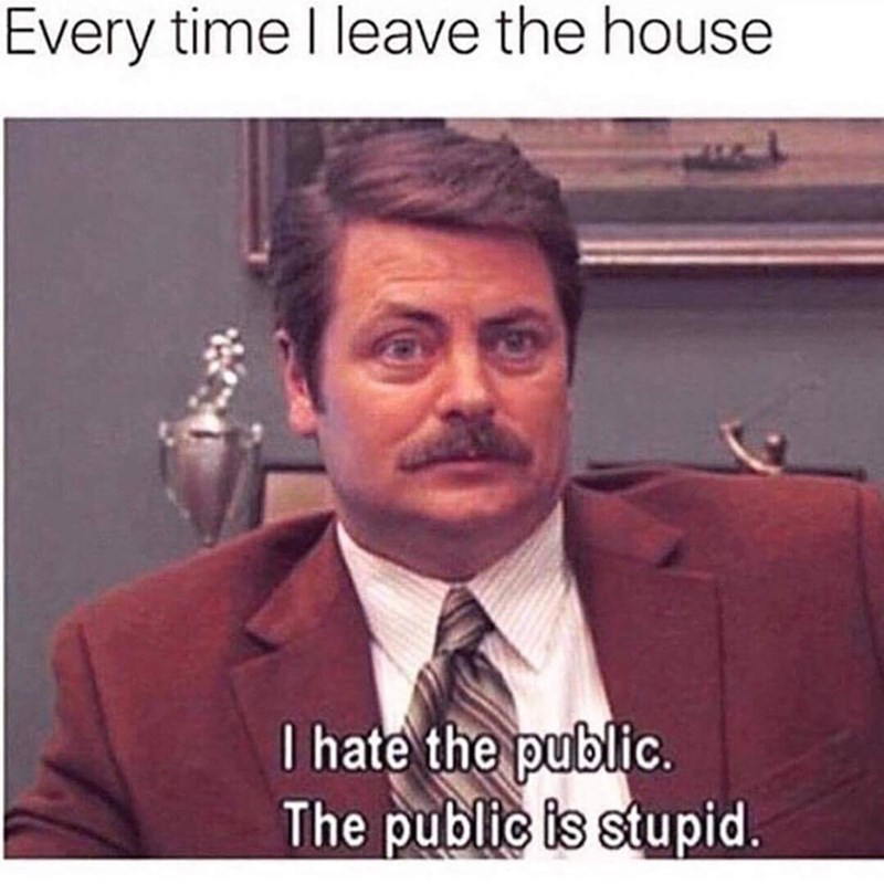 Text - Every time I leave the house I hate the public. The public is stupid.