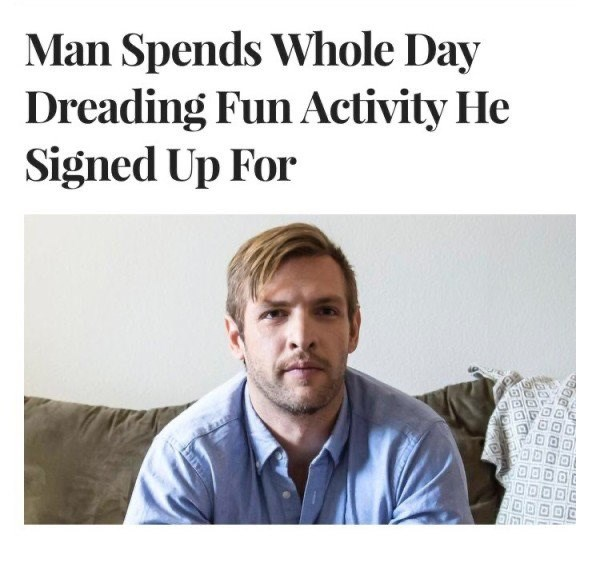 Text - Man Spends Whole Day Dreading Fun Activity He Signed Up For