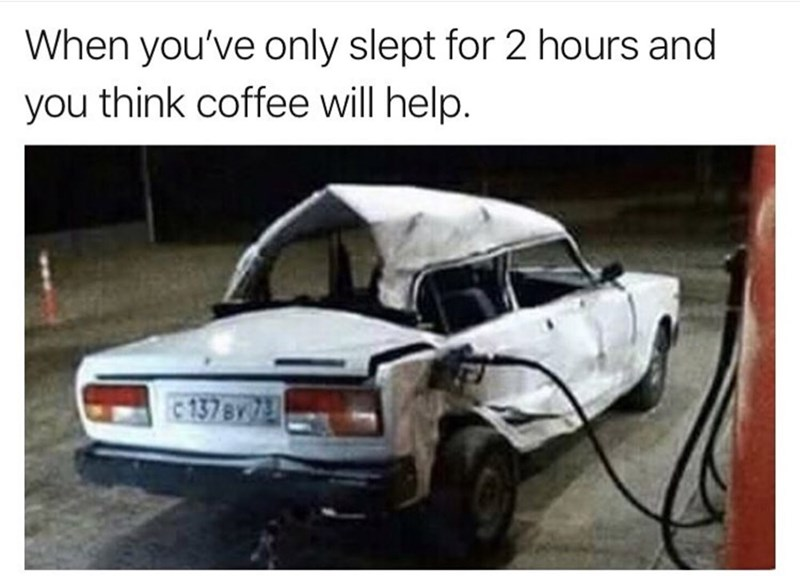 Land vehicle - When you've only slept for 2 hours and you think coffee will help. 137BY 7