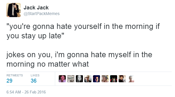 "Text - Jack Jack @StartPackMemes ""you're gonna hate yourself in the morning if you stay up late"" jokes on you, i'm gonna hate myself in the morning no matter what RETWEETS LIKES 29 36 6:54 AM-26 Feb 2016"