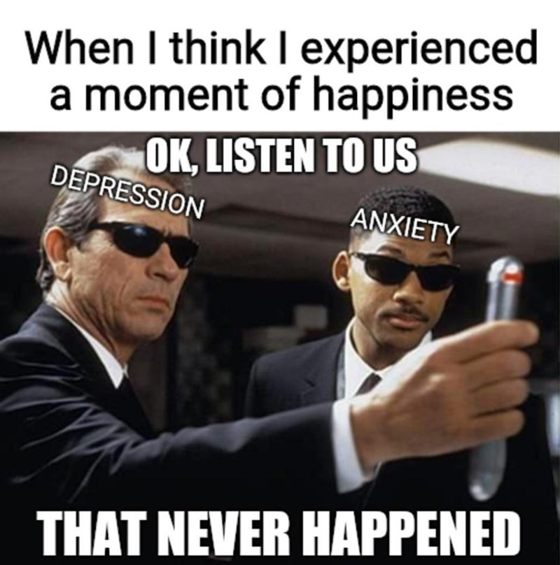 Photo caption - When I think I experienced a moment of happiness OK, LISTEN TO US DEPRESSION ANXIETY THAT NEVER HAPPENED