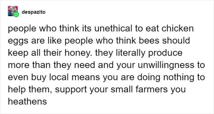Text - despazito people who think its unethical to eat chicken eggs are like people who think bees should keep all their honey. they literally produce more than they need and your unwillingness to even buy local means you are doing nothing to help them, support your small farmers you heathens