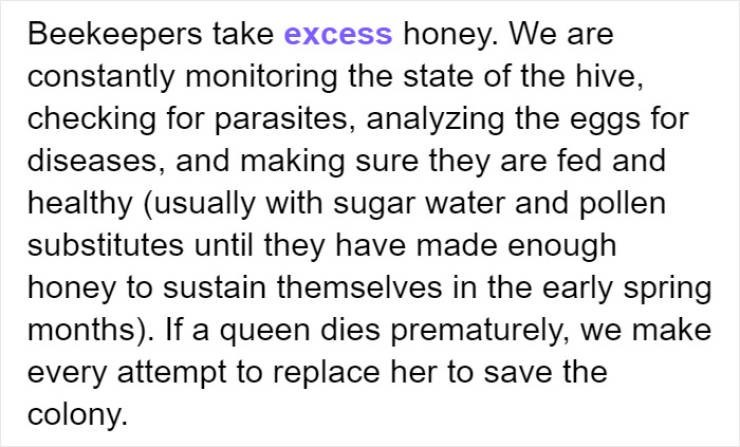 Text - Beekeepers take excess honey. We are constantly monitoring the state of the hive, checking for parasites, analyzing the eggs for diseases, and making sure they are fed and healthy (usually with sugar water and pollen substitutes until they have made enough honey to sustain themselves in the early spring months). If a queen dies prematurely, we make every attempt to replace her to save the colony